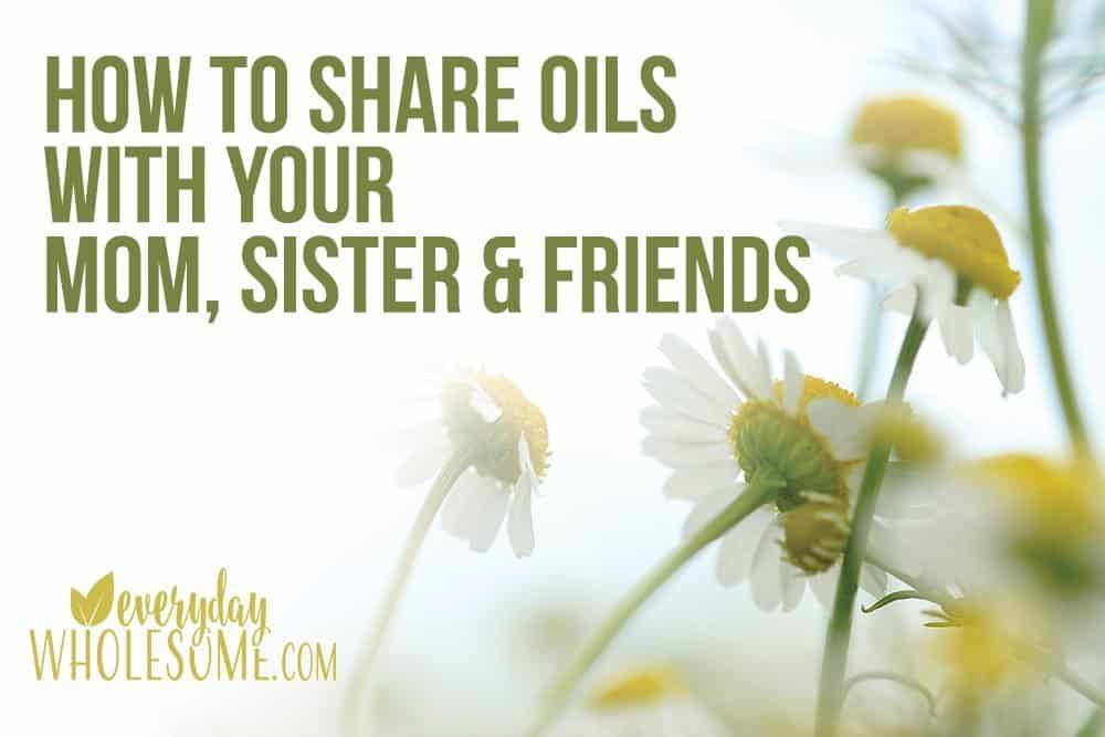 HOW TO SHARE YOUR OILS WITH YOUR SISTER FRIENDS MOM